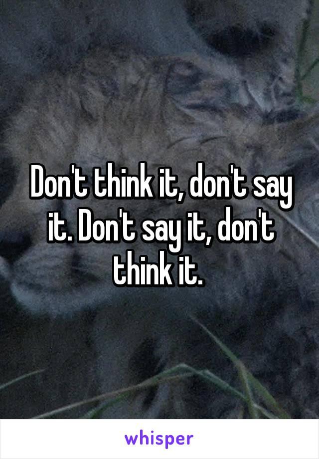 Don't think it, don't say it. Don't say it, don't think it.