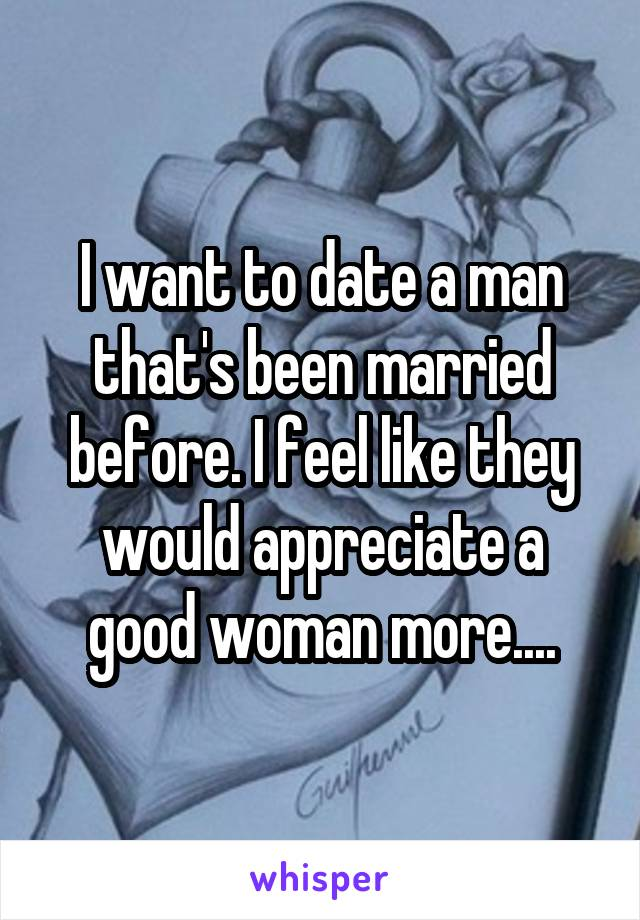 I want to date a man that's been married before. I feel like they would appreciate a good woman more....