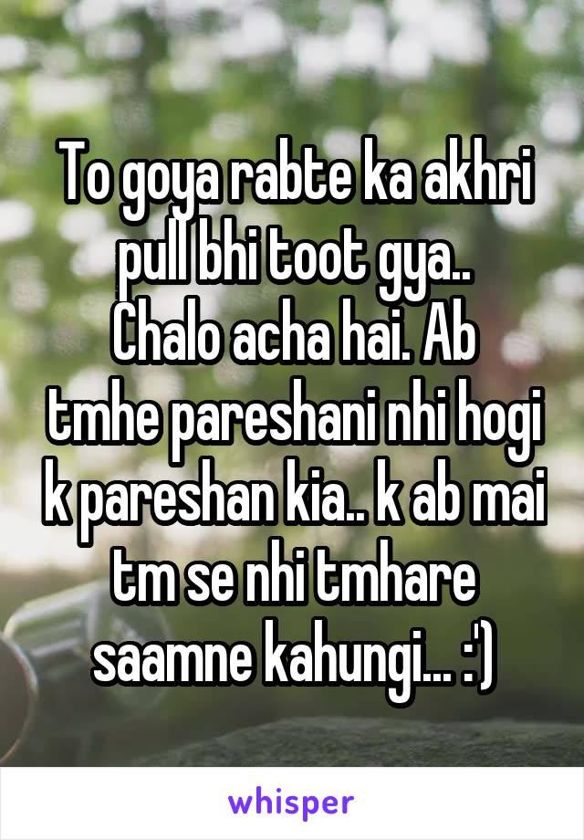 To goya rabte ka akhri pull bhi toot gya.. Chalo acha hai. Ab tmhe pareshani nhi hogi k pareshan kia.. k ab mai tm se nhi tmhare saamne kahungi... :')