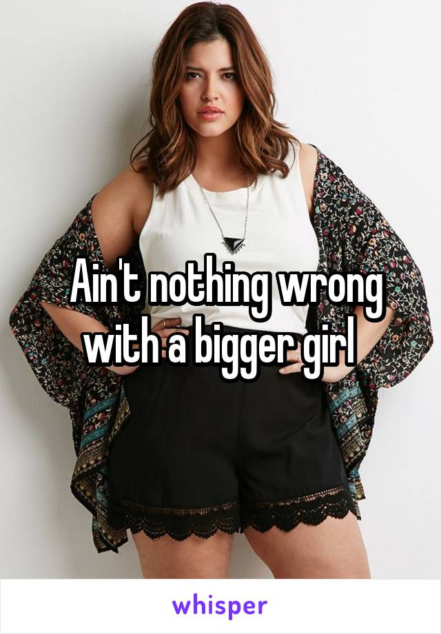 Ain't nothing wrong with a bigger girl