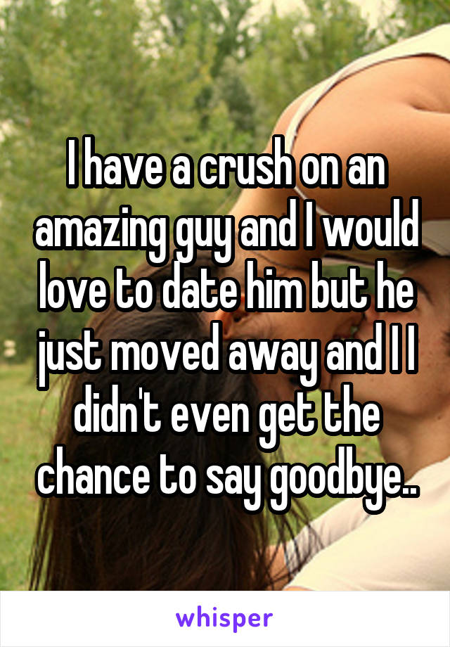 I have a crush on an amazing guy and I would love to date him but he just moved away and I I didn't even get the chance to say goodbye..
