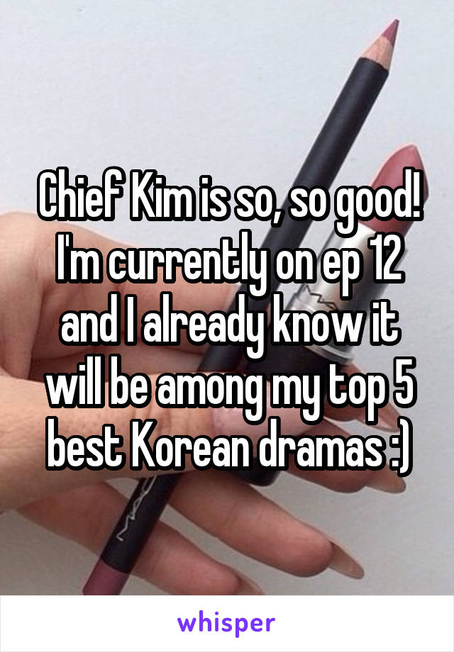 Chief Kim is so, so good! I'm currently on ep 12 and I already know it will be among my top 5 best Korean dramas :)