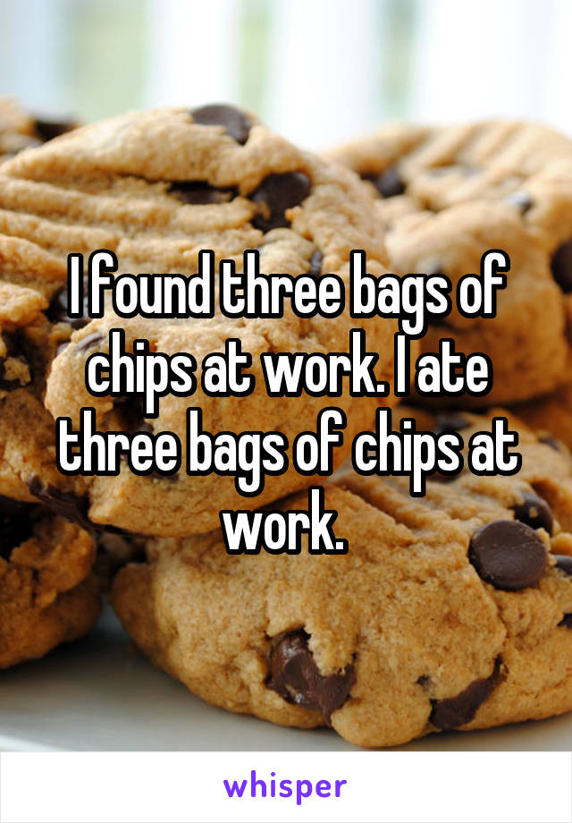 I found three bags of chips at work. I ate three bags of chips at work.