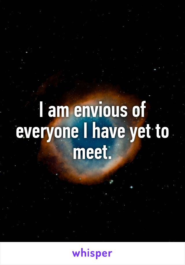 I am envious of everyone I have yet to meet.