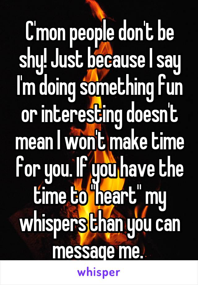"""C'mon people don't be shy! Just because I say I'm doing something fun or interesting doesn't mean I won't make time for you. If you have the time to """"heart"""" my whispers than you can message me."""