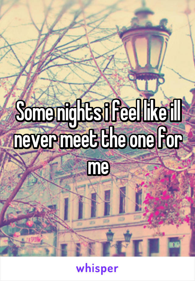 Some nights i feel like ill never meet the one for me