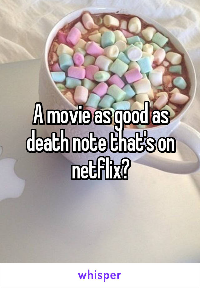 A movie as good as death note that's on netflix?
