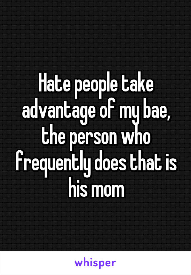 Hate people take advantage of my bae, the person who frequently does that is his mom