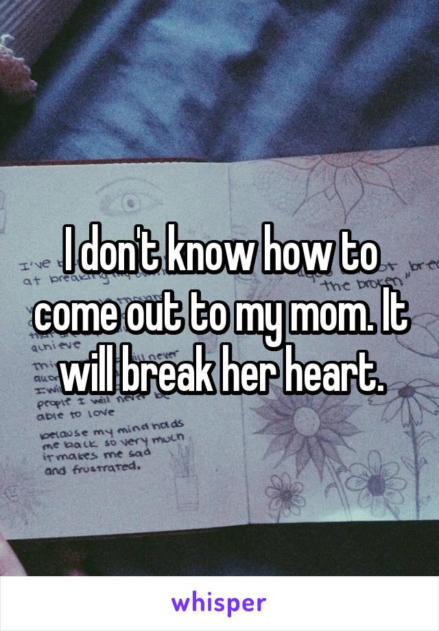 I don't know how to come out to my mom. It will break her heart.