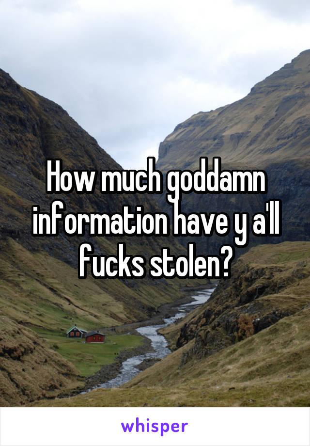 How much goddamn information have y a'll fucks stolen?