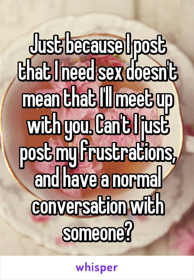 Just because I post that I need sex doesn't mean that I'll meet up with you. Can't I just post my frustrations, and have a normal conversation with someone?