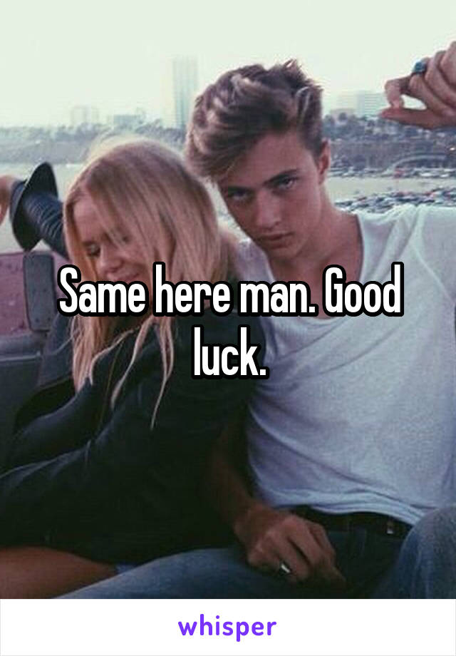 Same here man. Good luck.