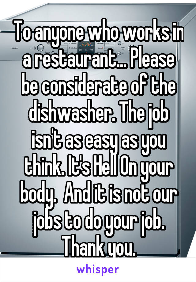 To anyone who works in a restaurant... Please be considerate of the dishwasher. The job isn't as easy as you think. It's Hell On your body.  And it is not our jobs to do your job. Thank you.