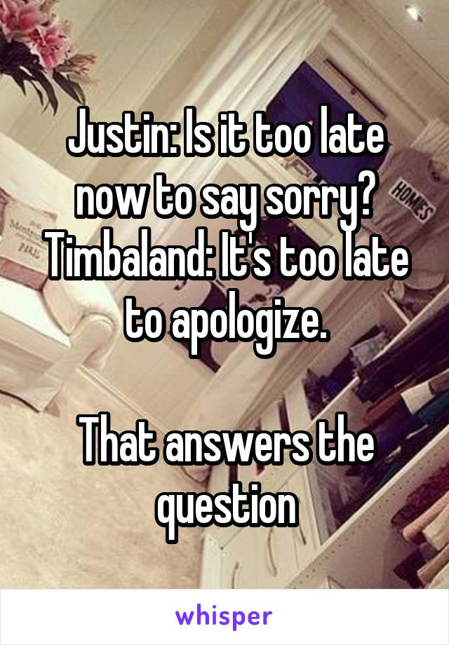 Justin: Is it too late now to say sorry? Timbaland: It's too late to apologize.  That answers the question
