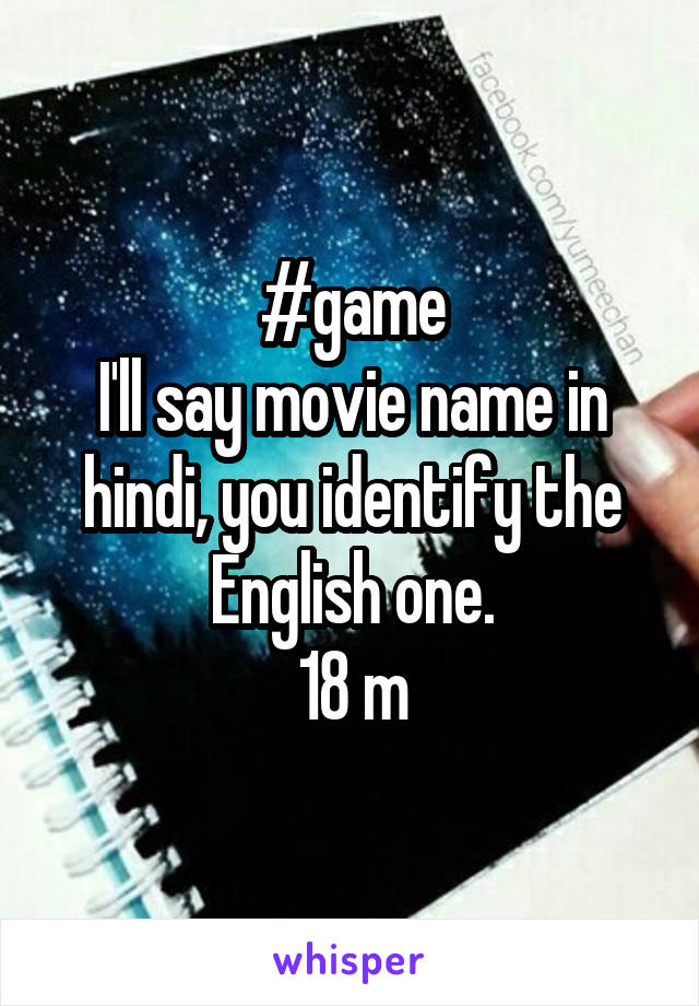 #game I'll say movie name in hindi, you identify the English one. 18 m