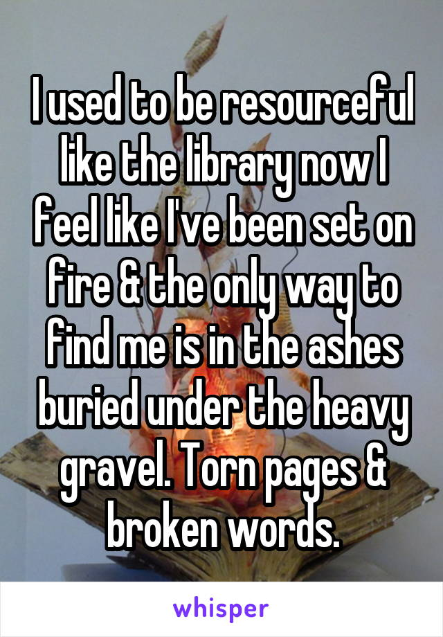 I used to be resourceful like the library now I feel like I've been set on fire & the only way to find me is in the ashes buried under the heavy gravel. Torn pages & broken words.