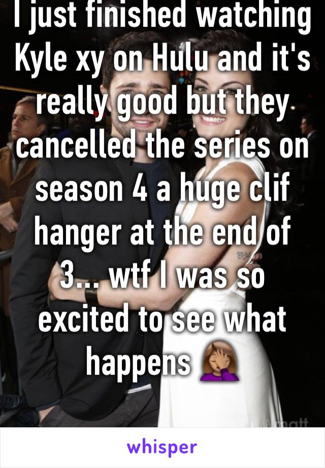 I just finished watching Kyle xy on Hulu and it's really good but they cancelled the series on season 4 a huge clif hanger at the end of 3... wtf I was so excited to see what happens 🤦🏽♀️
