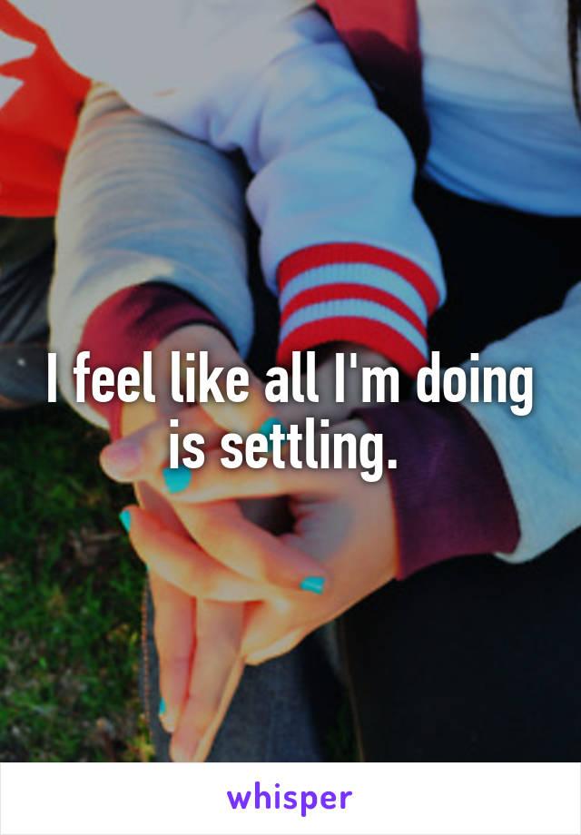 I feel like all I'm doing is settling.
