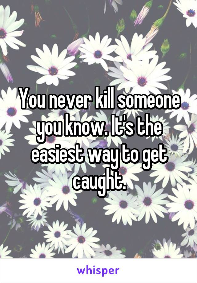 You never kill someone you know. It's the easiest way to get caught.