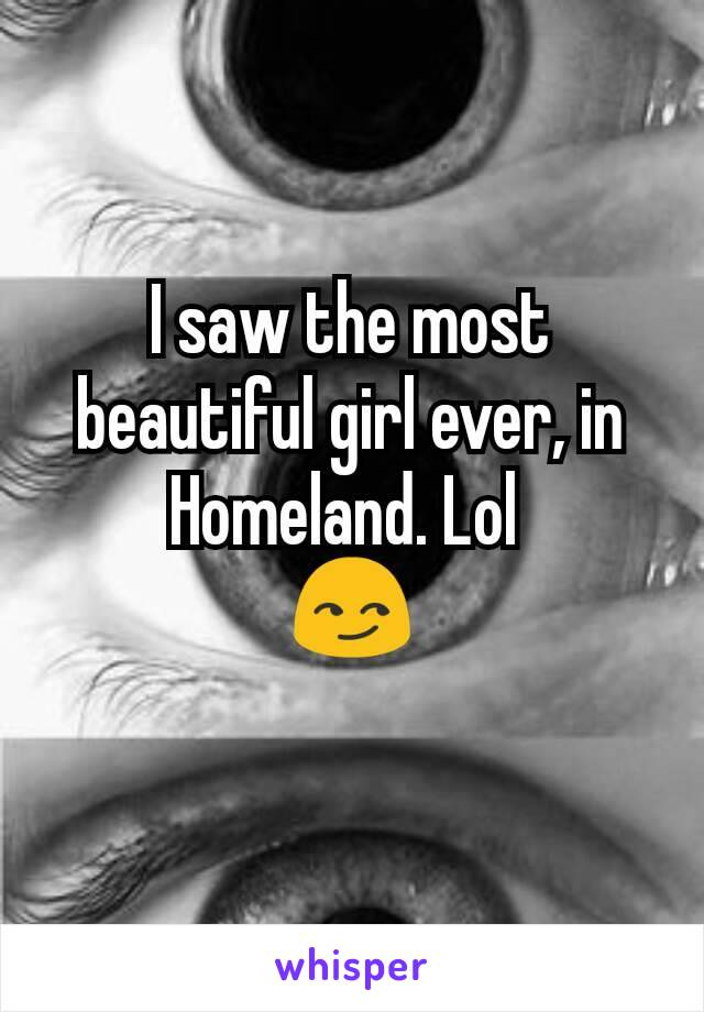 I saw the most beautiful girl ever, in Homeland. Lol  😏
