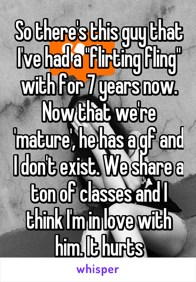 "So there's this guy that I've had a ""flirting fling"" with for 7 years now. Now that we're 'mature', he has a gf and I don't exist. We share a ton of classes and I think I'm in love with him. It hurts"