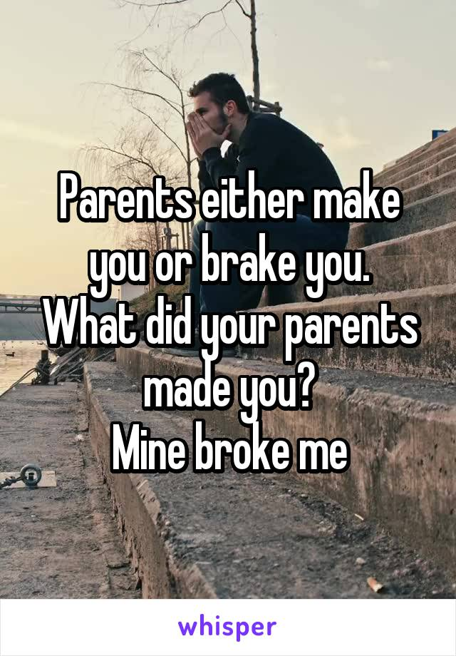 Parents either make you or brake you. What did your parents made you? Mine broke me