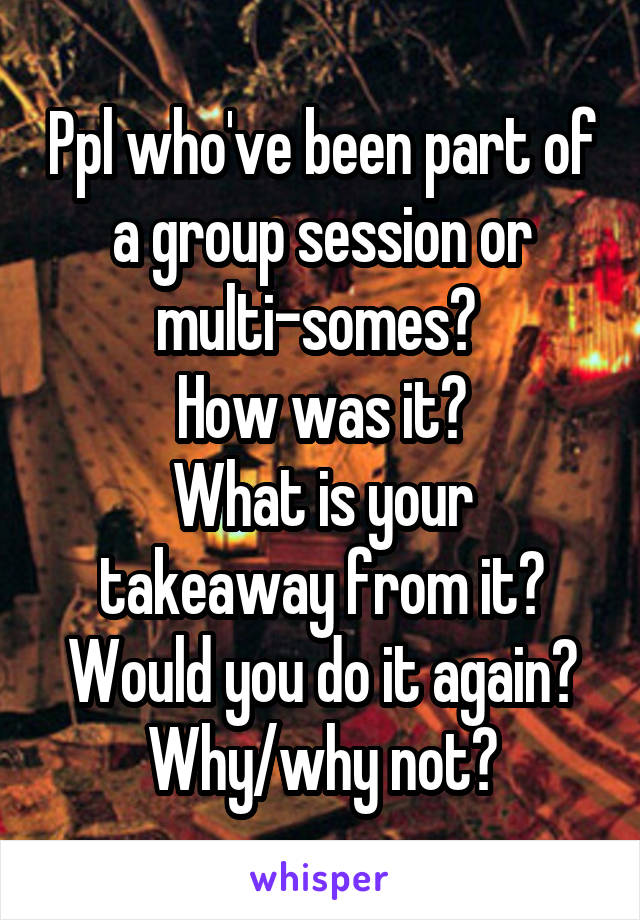 Ppl who've been part of a group session or multi-somes?  How was it? What is your takeaway from it? Would you do it again? Why/why not?