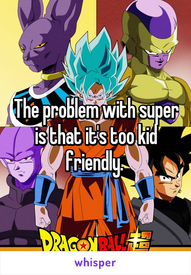 The problem with super is that it's too kid friendly.
