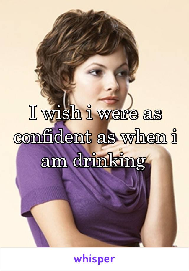 I wish i were as confident as when i am drinking