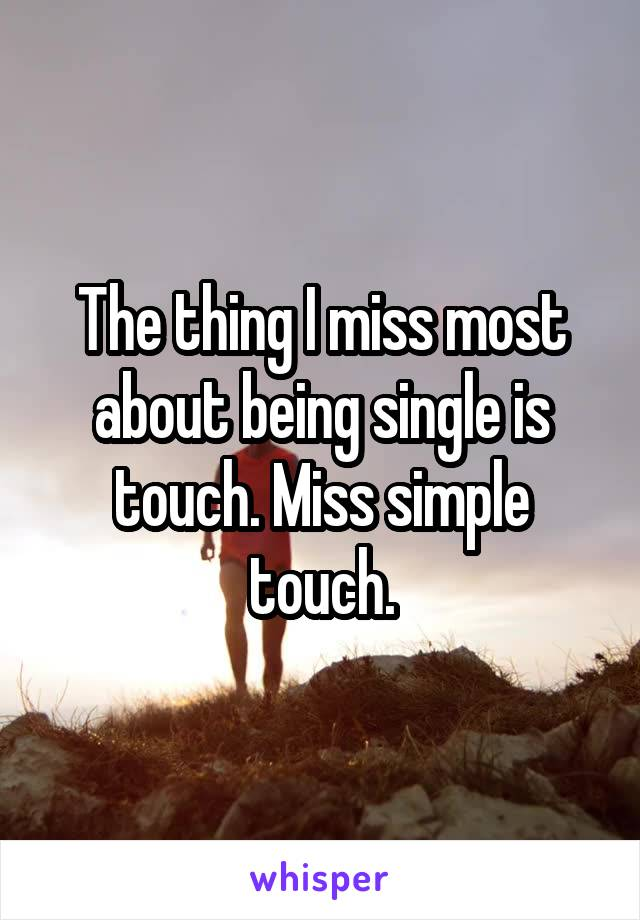 The thing I miss most about being single is touch. Miss simple touch.