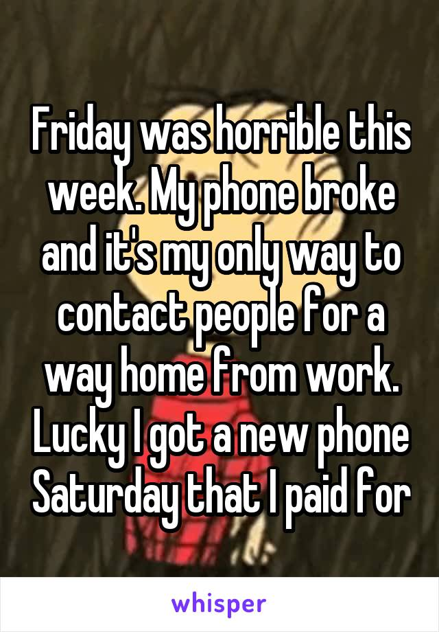 Friday was horrible this week. My phone broke and it's my only way to contact people for a way home from work. Lucky I got a new phone Saturday that I paid for