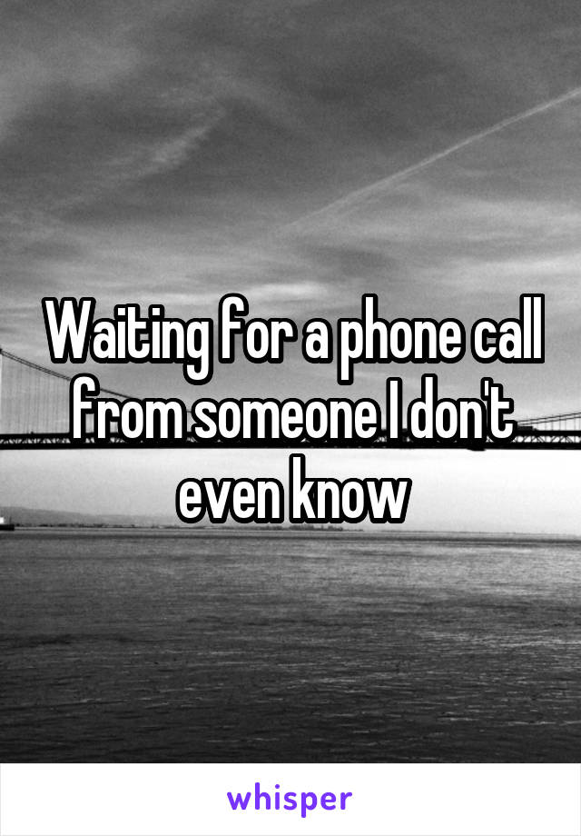 Waiting for a phone call from someone I don't even know