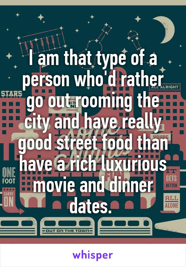 I am that type of a person who'd rather go out rooming the city and have really good street food than have a rich luxurious movie and dinner dates.