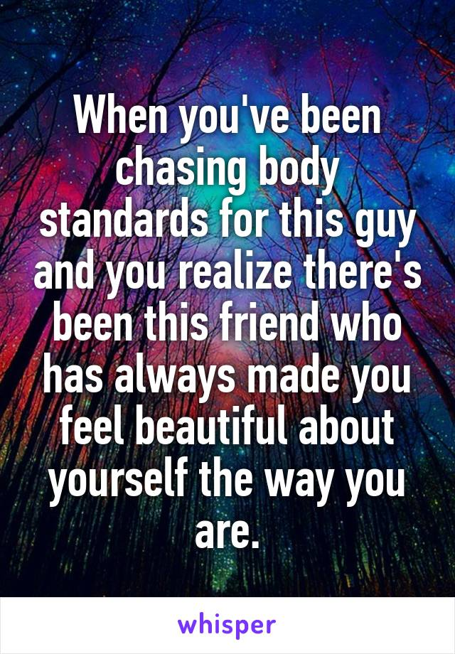 When you've been chasing body standards for this guy and you realize there's been this friend who has always made you feel beautiful about yourself the way you are.