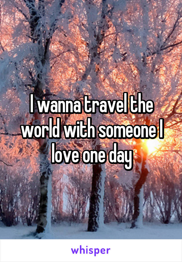 I wanna travel the world with someone I love one day