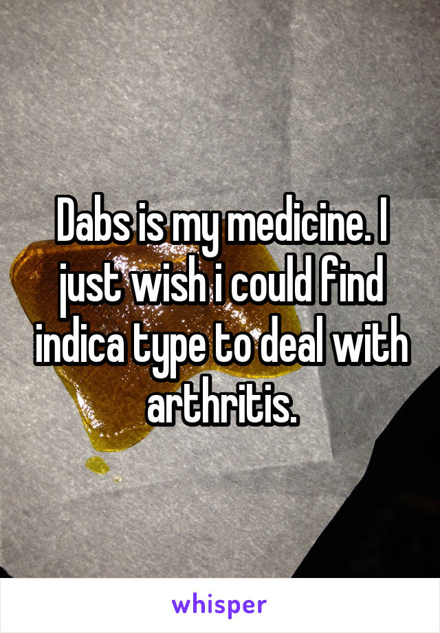 Dabs is my medicine. I just wish i could find indica type to deal with arthritis.