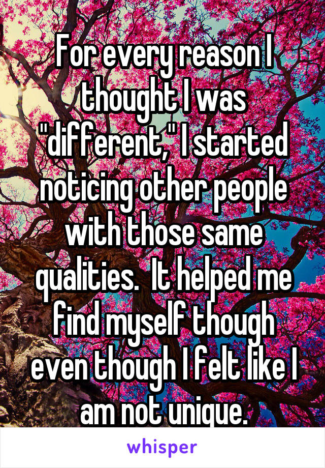 "For every reason I thought I was ""different,"" I started noticing other people with those same qualities.  It helped me find myself though even though I felt like I am not unique."