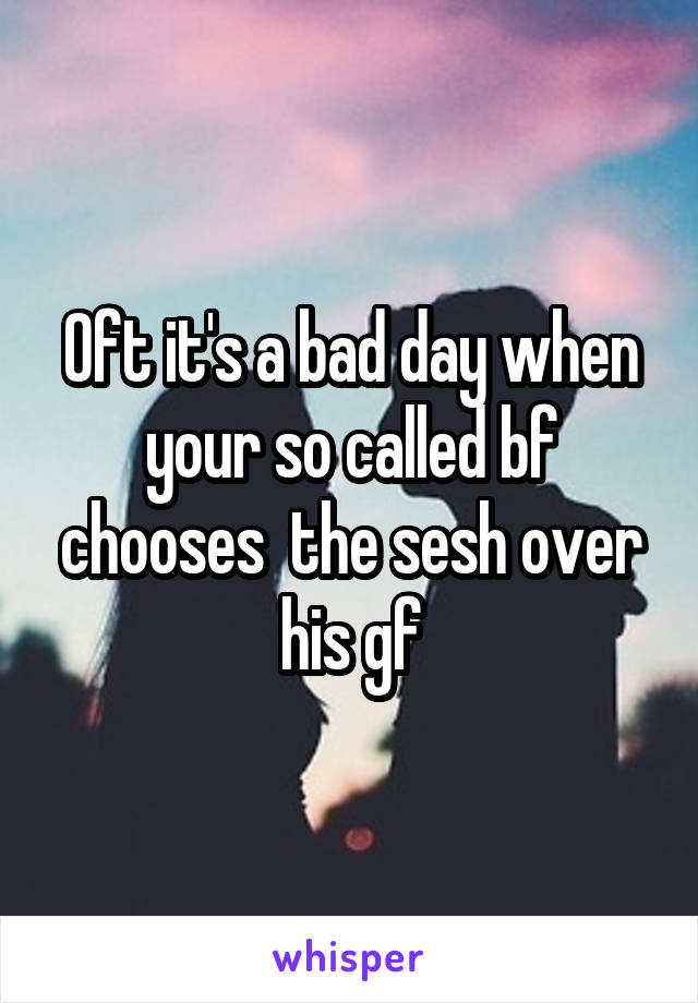 Oft it's a bad day when your so called bf chooses  the sesh over his gf