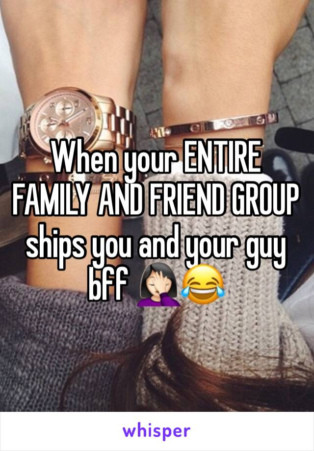 When your ENTIRE FAMILY AND FRIEND GROUP ships you and your guy bff 🤦🏻♀️😂
