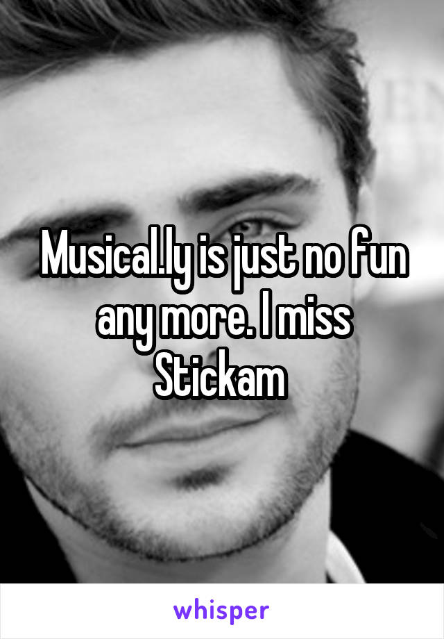 Musical.ly is just no fun any more. I miss Stickam