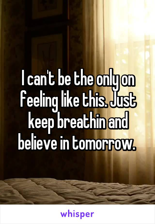 I can't be the only on feeling like this. Just keep breathin and believe in tomorrow.