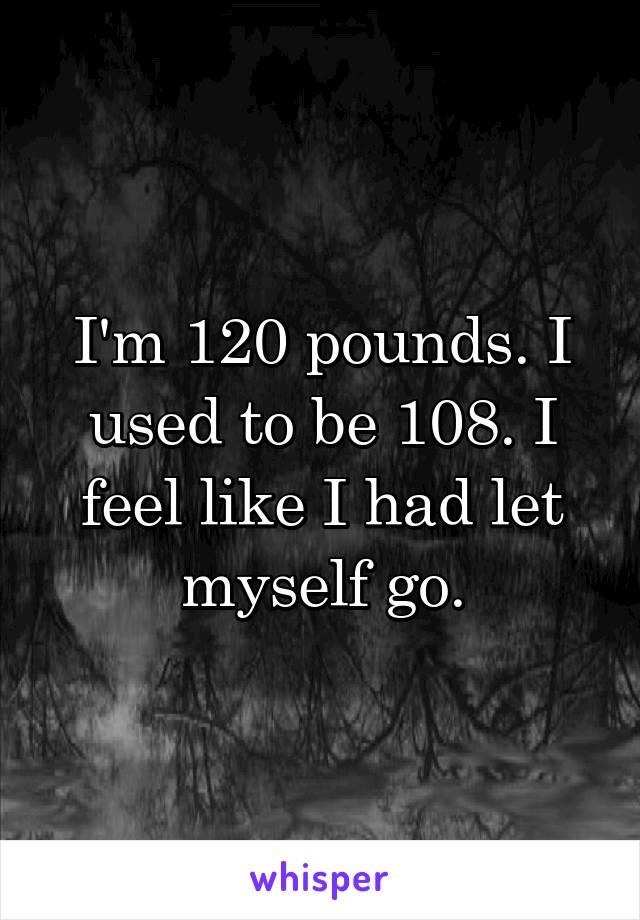 I'm 120 pounds. I used to be 108. I feel like I had let myself go.