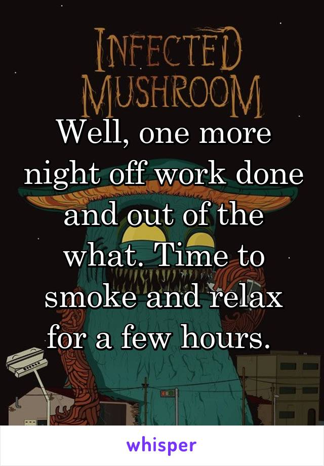 Well, one more night off work done and out of the what. Time to smoke and relax for a few hours.