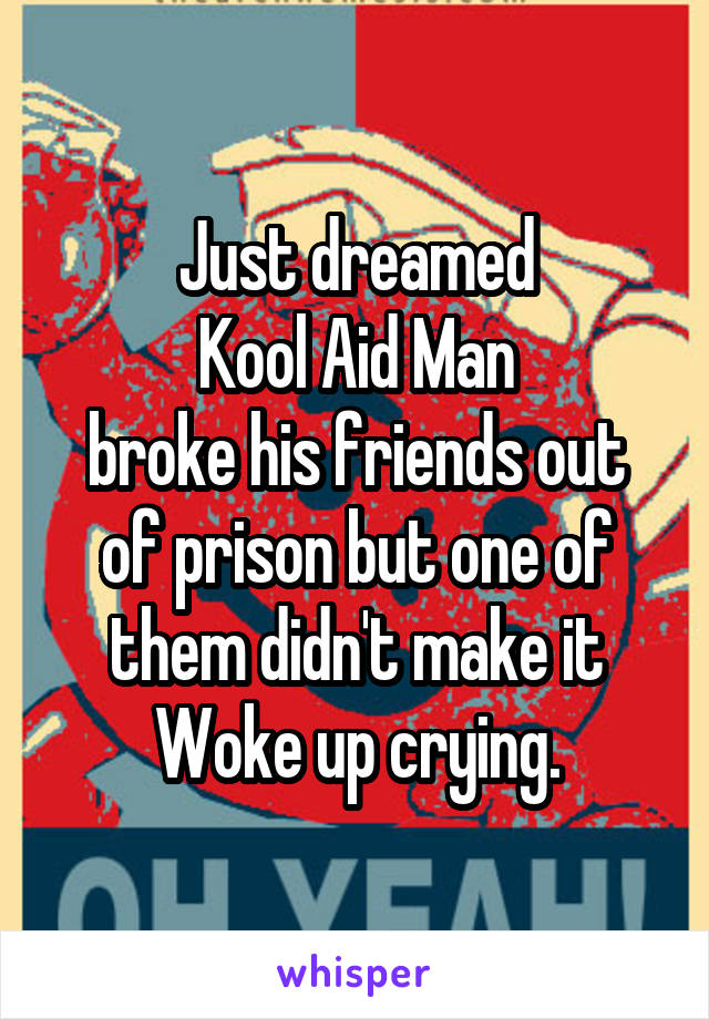 Just dreamed  Kool Aid Man  broke his friends out of prison but one of them didn't make it Woke up crying.