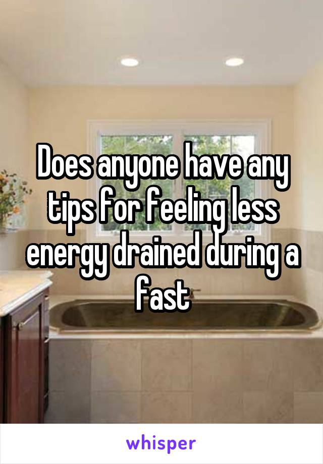 Does anyone have any tips for feeling less energy drained during a fast