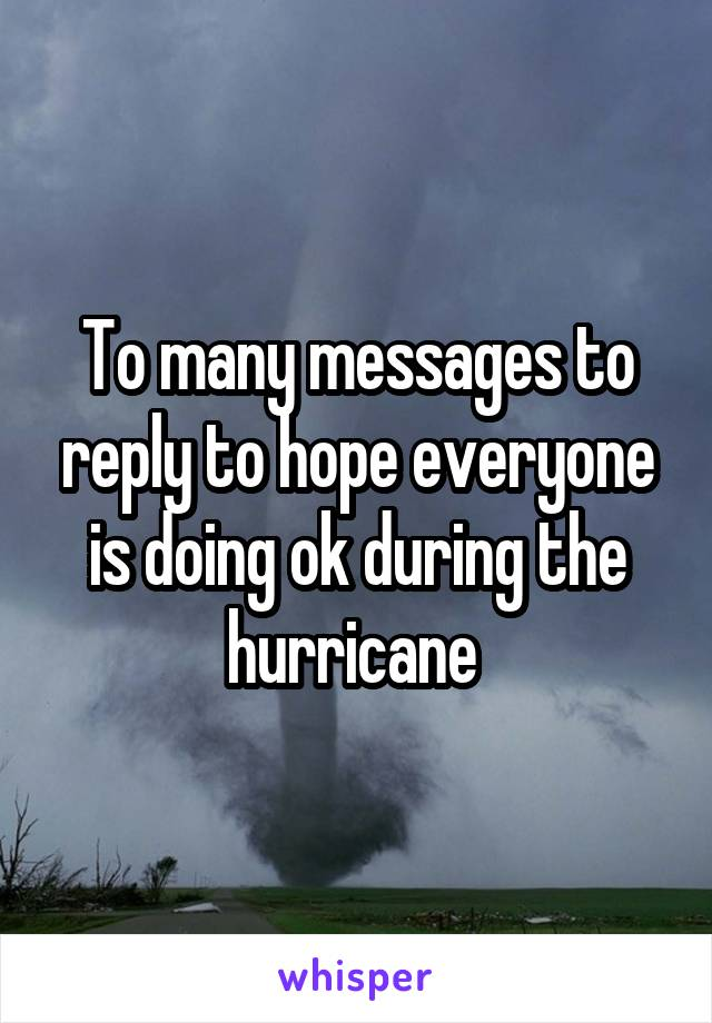 To many messages to reply to hope everyone is doing ok during the hurricane
