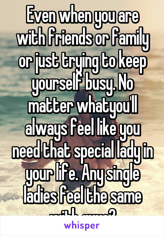 Even when you are with friends or family or just trying to keep yourself busy. No matter whatyou'll always feel like you need that special lady in your life. Any single ladies feel the same with guys?