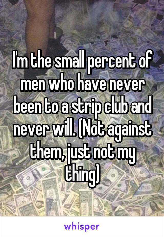 I'm the small percent of men who have never been to a strip club and never will. (Not against them, just not my thing)