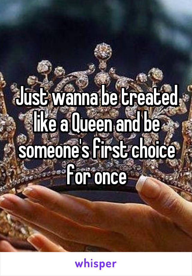 Just wanna be treated like a Queen and be someone's first choice for once