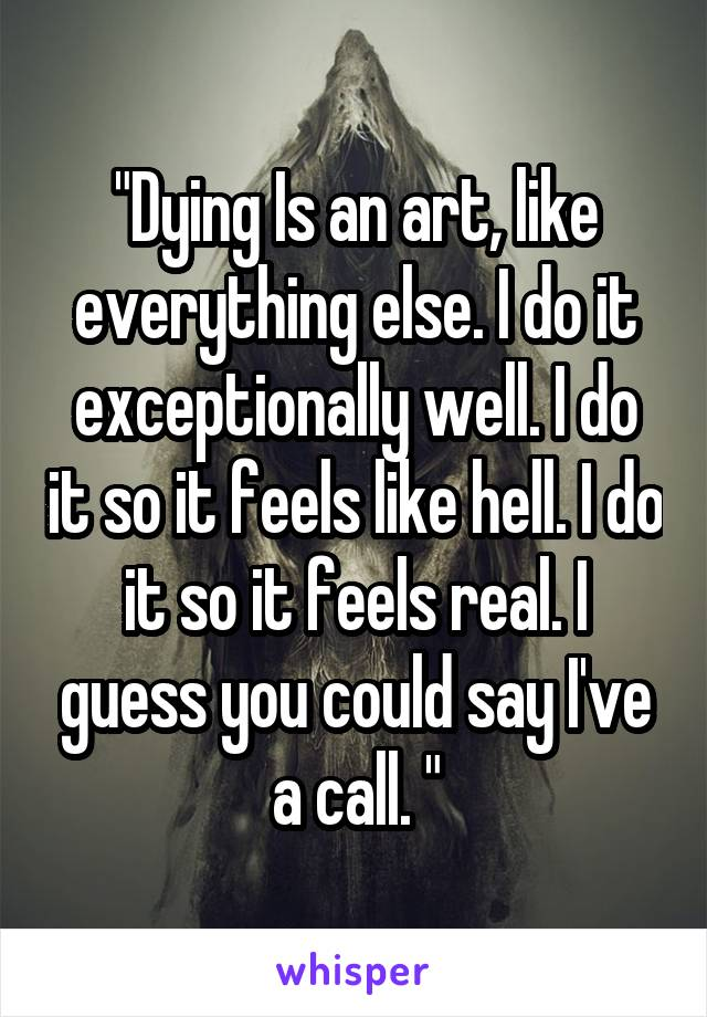 """Dying Is an art, like everything else. I do it exceptionally well. I do it so it feels like hell. I do it so it feels real. I guess you could say I've a call. """